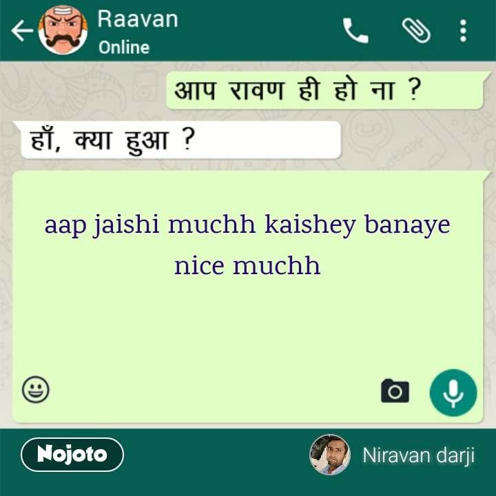 Raavan aap jaishi muchh kaishey banaye nice muchh