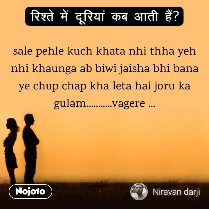 रिश्ते में दूरियां कब आती है  sale pehle kuch khata nhi thha yeh nhi khaunga ab biwi jaisha bhi bana ye chup chap kha leta hai joru ka gulam...........vagere ...