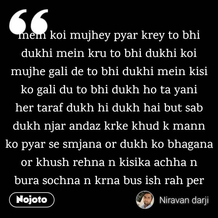 mein koi mujhey pyar krey to bhi dukhi mein kru to bhi dukhi koi mujhe gali de to bhi dukhi mein kisi ko gali du to bhi dukh ho ta yani her taraf dukh hi dukh hai but sab dukh njar andaz krke khud k mann ko pyar se smjana or dukh ko bhagana or khush rehna n kisika achha n bura sochna n krna bus ish rah per