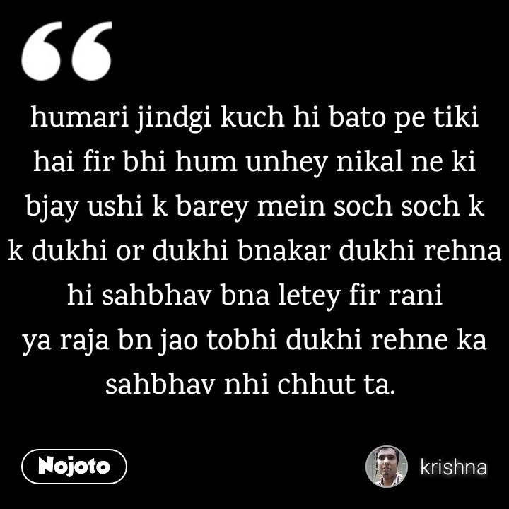 humari jindgi kuch hi bato pe tiki hai fir bhi hum unhey nikal ne ki bjay ushi k barey mein soch soch k k dukhi or dukhi bnakar dukhi rehna hi sahbhav bna letey fir rani ya raja bn jao tobhi dukhi rehne ka sahbhav nhi chhut ta.