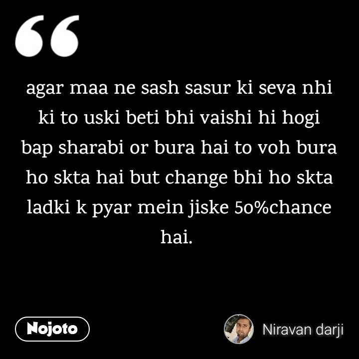 agar maa ne sash sasur ki seva nhi ki to uski beti bhi vaishi hi hogi bap sharabi or bura hai to voh bura ho skta hai but change bhi ho skta ladki k pyar mein jiske 5o%chance hai.