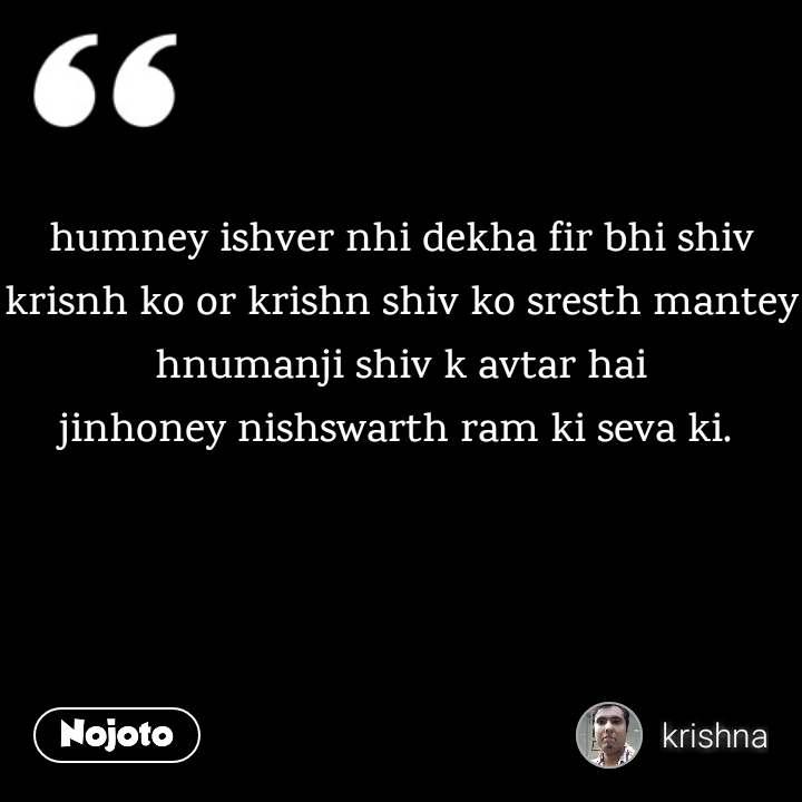 humney ishver nhi dekha fir bhi shiv krisnh ko or krishn shiv ko sresth mantey hnumanji shiv k avtar hai jinhoney nishswarth ram ki seva ki.
