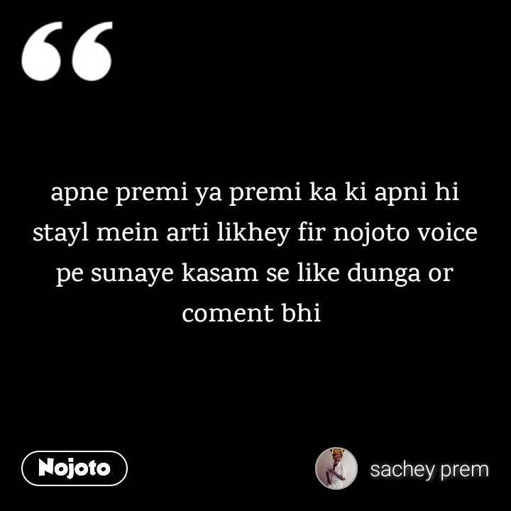 apne premi ya premi ka ki apni hi stayl mein arti likhey fir nojoto voice pe sunaye kasam se like dunga or coment bhi