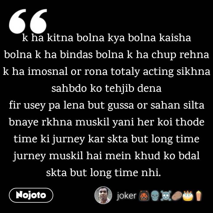 k ha kitna bolna kya bolna kaisha bolna k ha bindas bolna k ha chup rehna k ha imosnal or rona totaly acting sikhna sahbdo ko tehjib dena fir usey pa lena but gussa or sahan silta bnaye rkhna muskil yani her koi thode time ki jurney kar skta but long time jurney muskil hai mein khud ko bdal skta but long time nhi.