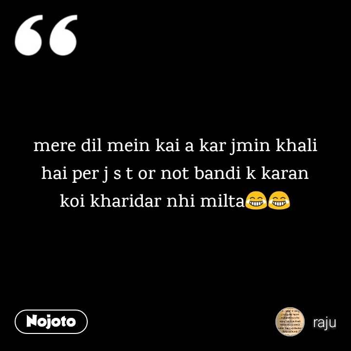 mere dil mein kai a kar jmin khali hai per j s t or not bandi k karan koi kharidar nhi milta😂😂
