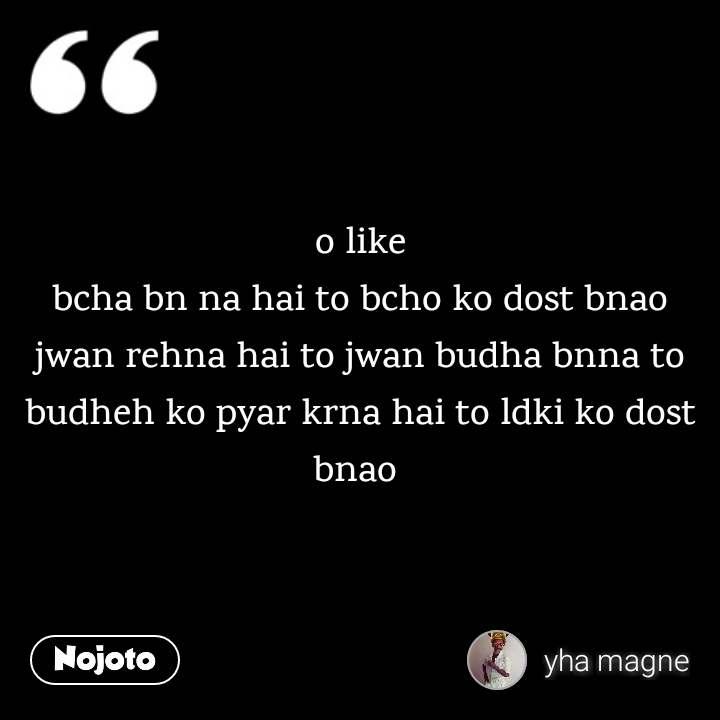 o like bcha bn na hai to bcho ko dost bnao jwan rehna hai to jwan budha bnna to budheh ko pyar krna hai to ldki ko dost bnao