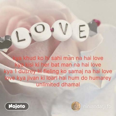 kya khud ko hi sahi man na hai love kya kisi ki her bat man na hai love kya 1 dusrey ki fieling ko samaj na hai love love kya jivan ki loari hai hum do humarey unlimited dhamal  #NojotoQuote