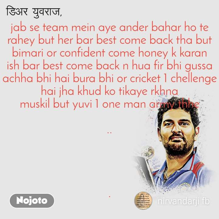 डिअर युवराज  jab se team mein aye ander bahar ho te rahey but her bar best come back tha but bimari or confident come honey k karan ish bar best come back n hua fir bhi gussa achha bhi hai bura bhi or cricket 1 chellenge hai jha khud ko tikaye rkhna muskil but yuvi 1 one man army thhe  ..     .