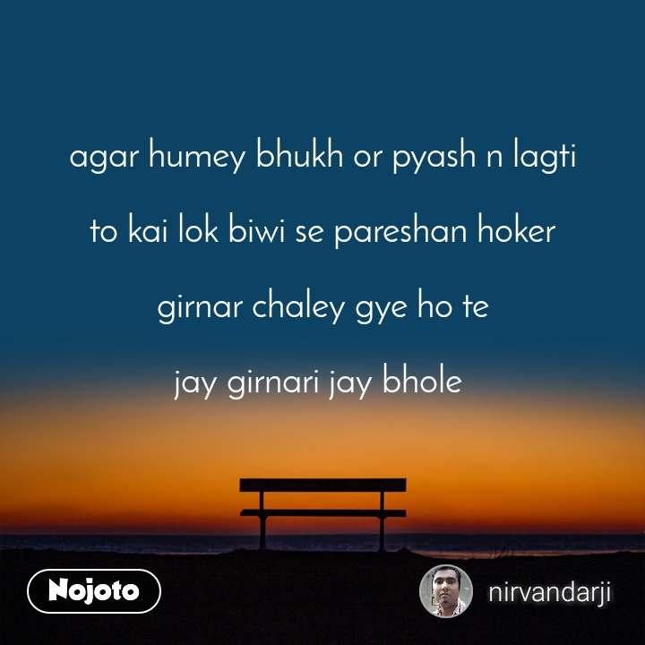 agar humey bhukh or pyash n lagti  to kai lok biwi se pareshan hoker  girnar chaley gye ho te  jay girnari jay bhole