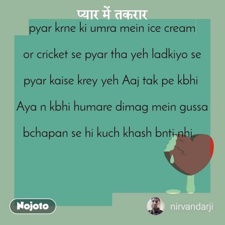 प्यार में तकरार pyar krne ki umra mein ice cream  or cricket se pyar tha yeh ladkiyo se  pyar kaise krey yeh Aaj tak pe kbhi   Aya n kbhi humare dimag mein gussa  bchapan se hi kuch khash bnti nhi.
