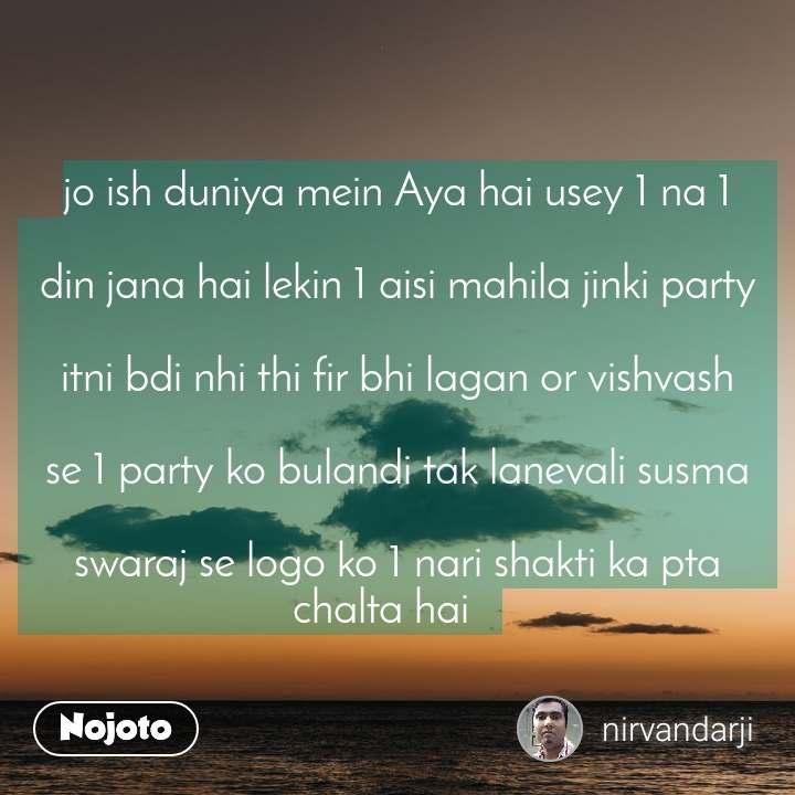 jo ish duniya mein Aya hai usey 1 na 1  din jana hai lekin 1 aisi mahila jinki party  itni bdi nhi thi fir bhi lagan or vishvash  se 1 party ko bulandi tak lanevali susma  swaraj se logo ko 1 nari shakti ka pta chalta hai