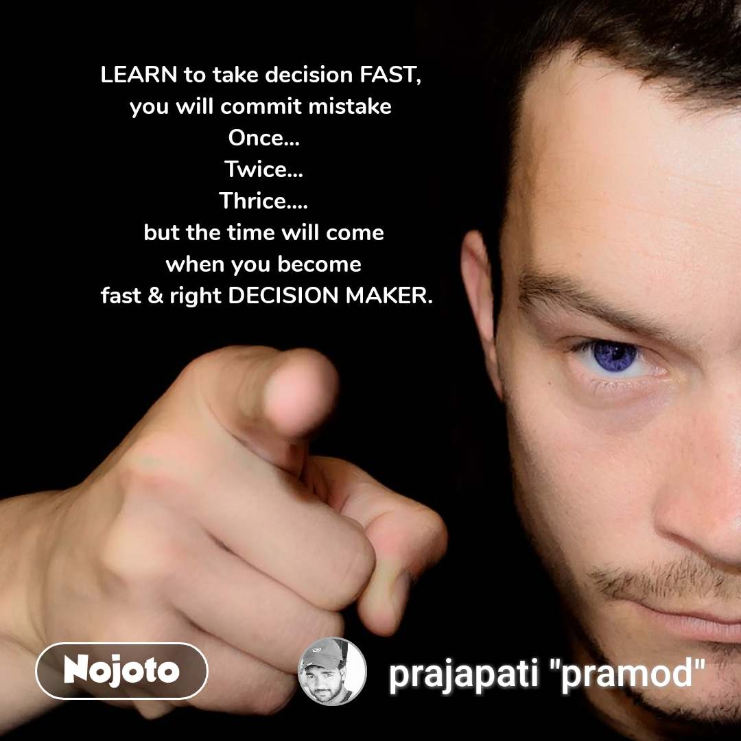 LEARN to take decision FAST,  you will commit mistake  Once... Twice... Thrice.... but the time will come  when you become   fast & right DECISION MAKER. #NojotoQuote