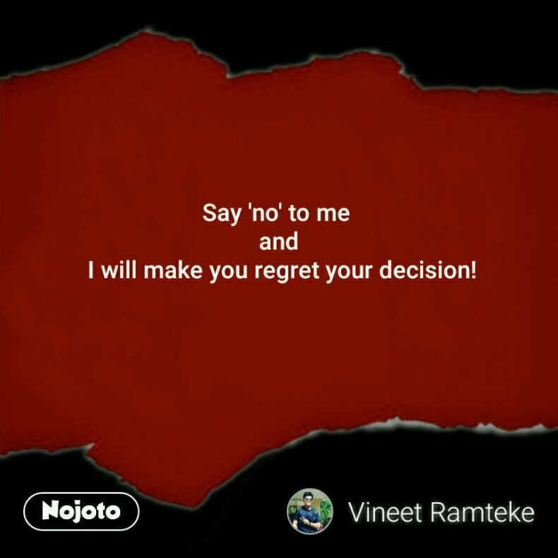 Say 'no' to me  and  I will make you regret your decision!