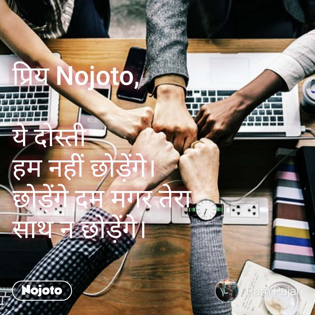 प्रिय Nojoto,  ये दोस्ती  हम नहीं छोड़ेंगे। छोड़ेंगे दम मगर तेरा साथ न छोड़ेंगे।