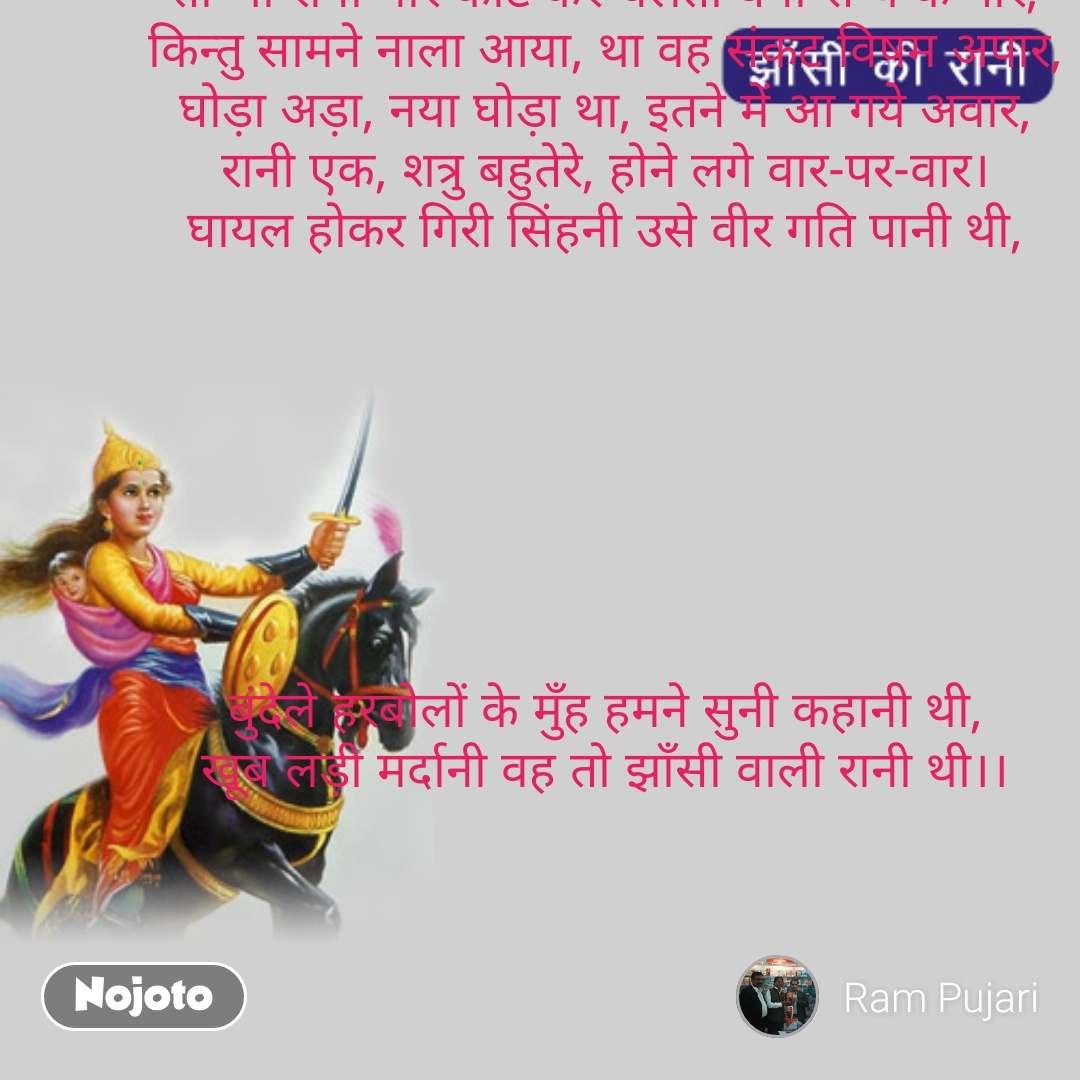 तो भी रानी मार काट कर चलती बनी सैन्य के पार, किन्तु सामने नाला आया, था वह संकट विषम अपार, घोड़ा अड़ा, नया घोड़ा था, इतने में आ गये अवार, रानी एक, शत्रु बहुतेरे, होने लगे वार-पर-वार। घायल होकर गिरी सिंहनी उसे वीर गति पानी थी,        बुंदेले हरबोलों के मुँह हमने सुनी कहानी थी, खूब लड़ी मर्दानी वह तो झाँसी वाली रानी थी।। #NojotoQuote