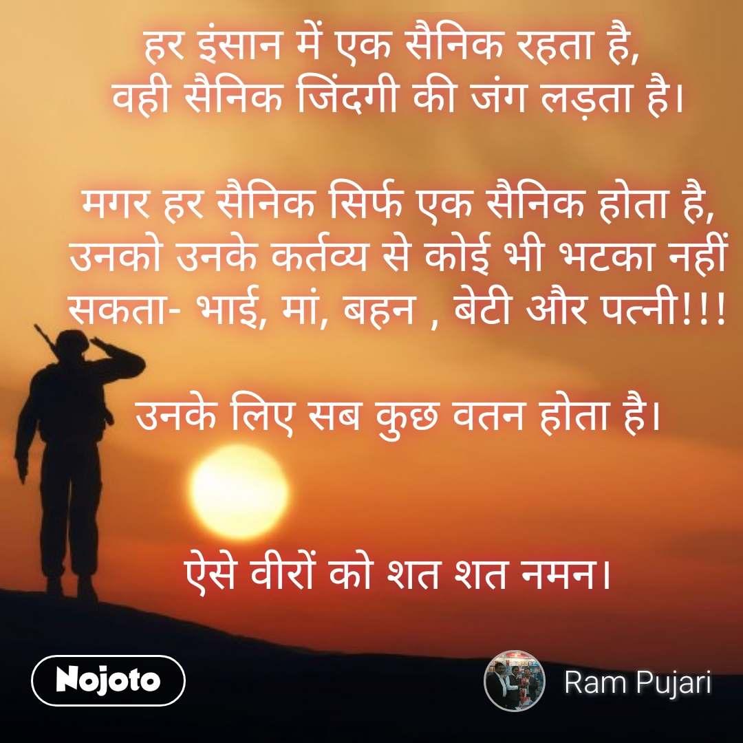 Soldier quotes in Hindi  हर इंसान में एक सैनिक रहता है,  वही सैनिक जिंदगी की जंग लड़ता है।  मगर हर सैनिक सिर्फ एक सैनिक होता है, उनको उनके कर्तव्य से कोई भी भटका नहीं सकता- भाई, मां, बहन , बेटी और पत्नी!!!  उनके लिए सब कुछ वतन होता है।   ऐसे वीरों को शत शत नमन। #NojotoQuote