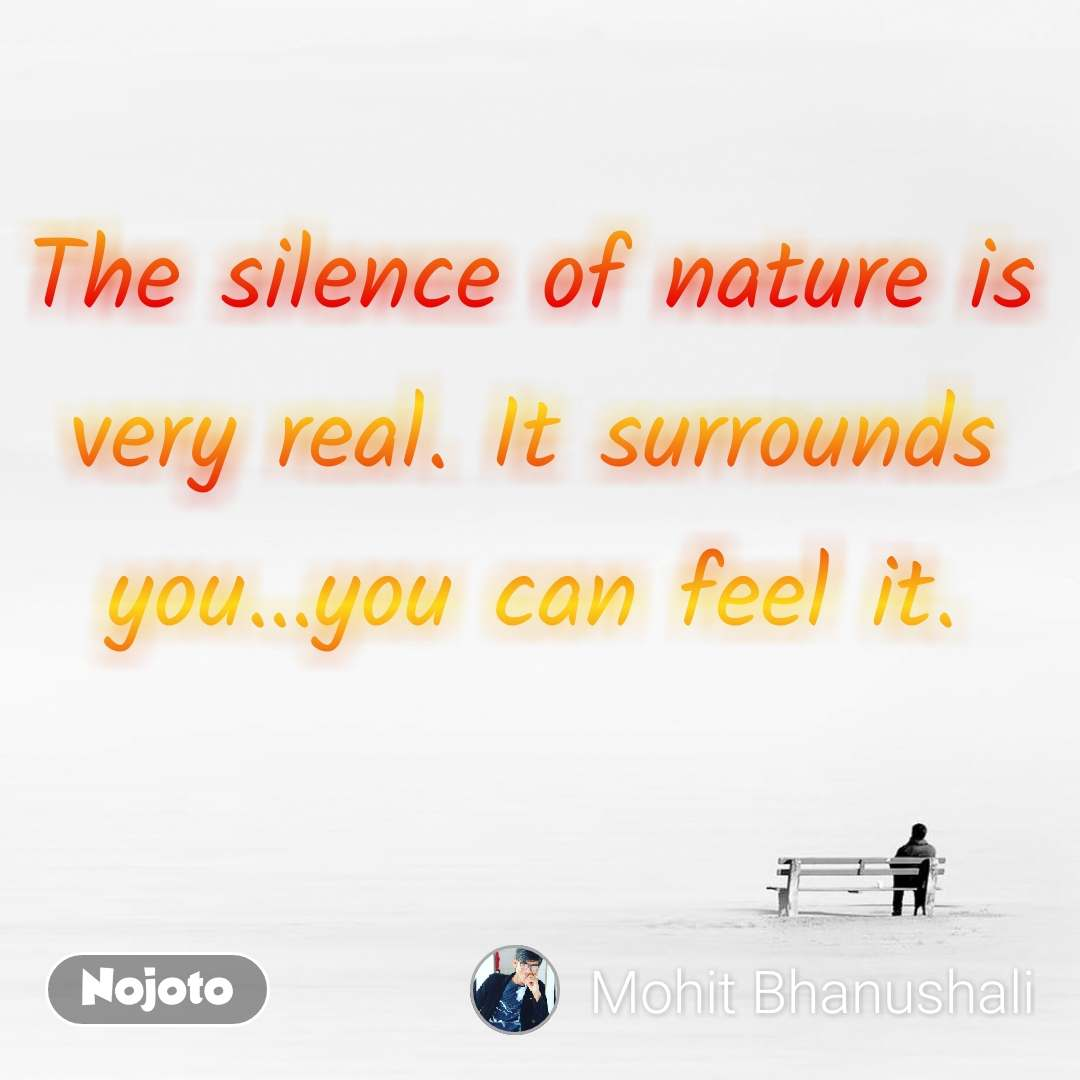 The silence of nature is very real. It surrounds you…you can feel it.