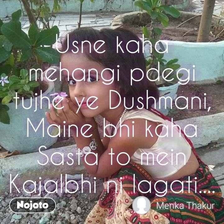 Usne kaha mehangi pdegi tujhe ye Dushmani, Maine bhi kaha Sasta to mein Kajalbhi ni lagati....
