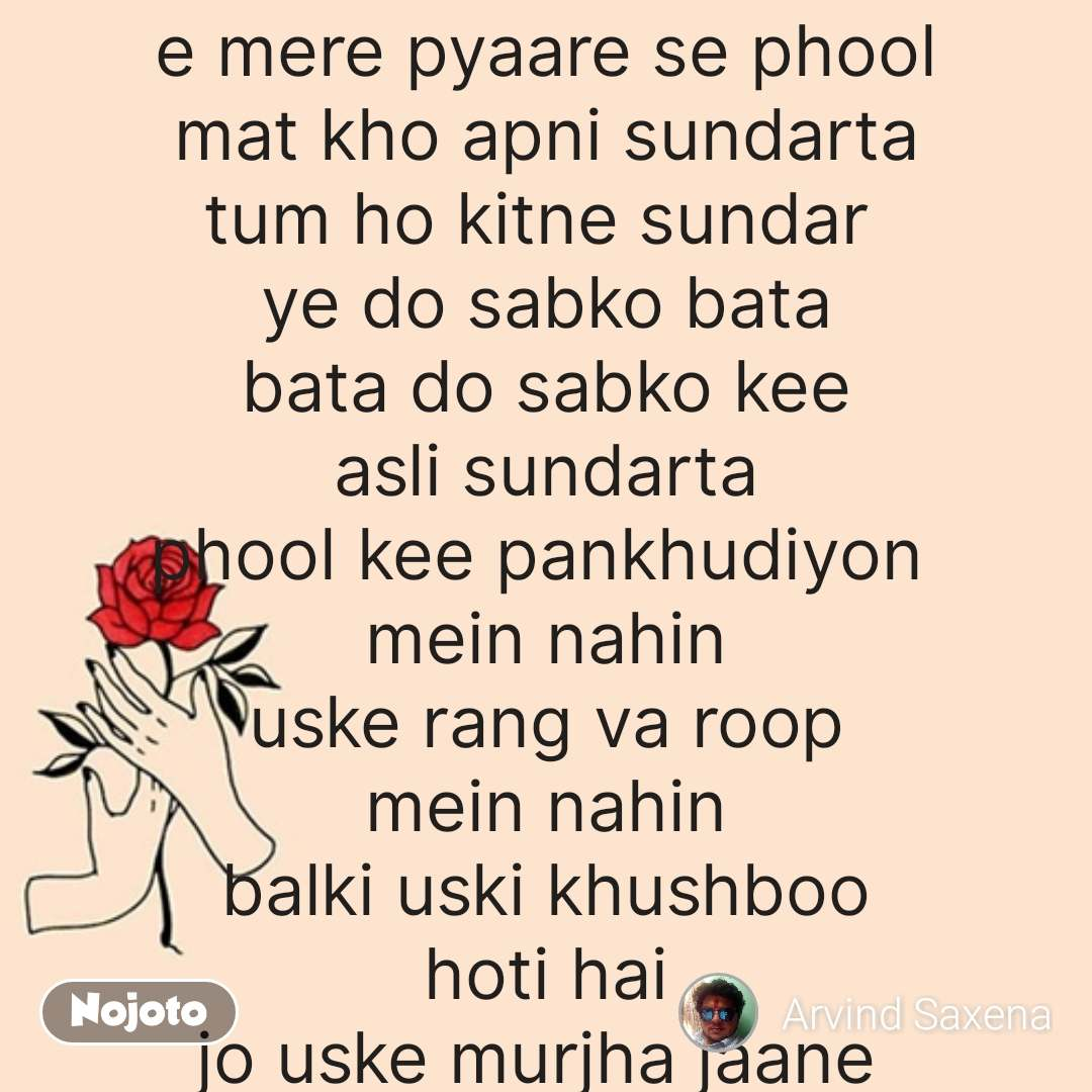 Valentine quotes in hindi e mere pyaare se phool mat kho apni sundarta tum ho kitne sundar  ye do sabko bata bata do sabko kee asli sundarta phool kee pankhudiyon  mein nahin uske rang va roop mein nahin balki uski khushboo hoti hai jo uske murjha jaane  par bhi barkaraar hoti hai isliye e mere pyaar se phool apne mein itni khushboo bhar lo kee jahan kahin bhi tum raho aas paas ke phool bhi tumhaari khushboo se mehkein itni khushboo bhar lo kee patjhad bhi tumhari khusboo  mein kho jaye itni khushboo bhar lo kee main garv se keh sakoon kee ye mera pyara sa phool hai   l #NojotoQuote