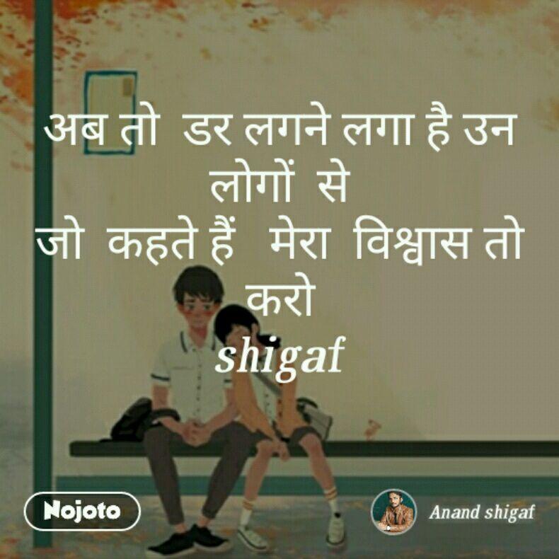 अब तो  डर लगने लगा है उन  लोगों  से जो  कहते हैं   मेरा  विश्वास तो करो shigaf