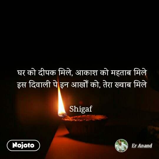 घर को दीपक मिले, आकाश को महताब मिले इस दिवाली पे इन आखोँ को, तेरा ख्वाब मिले  Shigaf