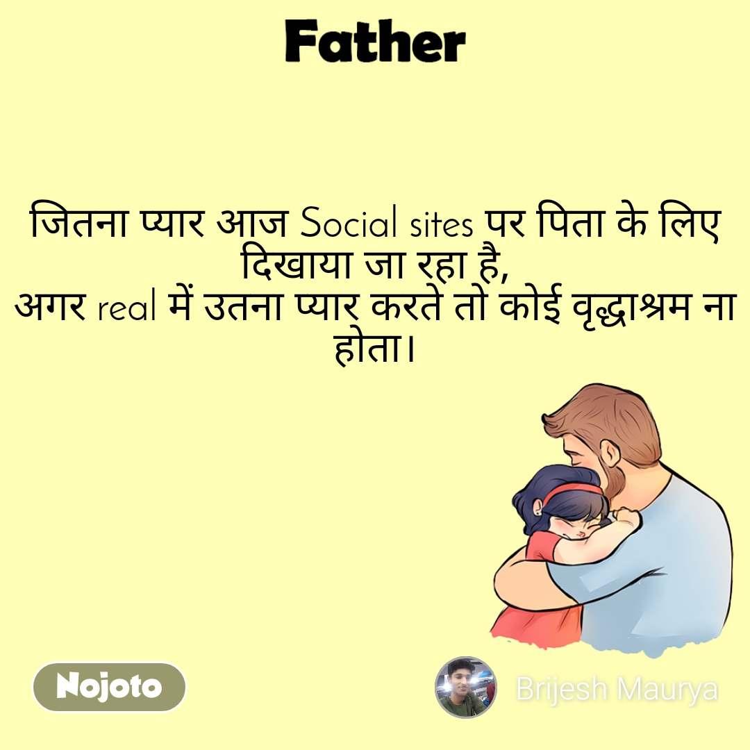 Father जितना प्यार आज Social sites पर पिता के लिए दिखाया जा रहा है, अगर real में उतना प्यार करते तो कोई वृद्धाश्रम ना होता।