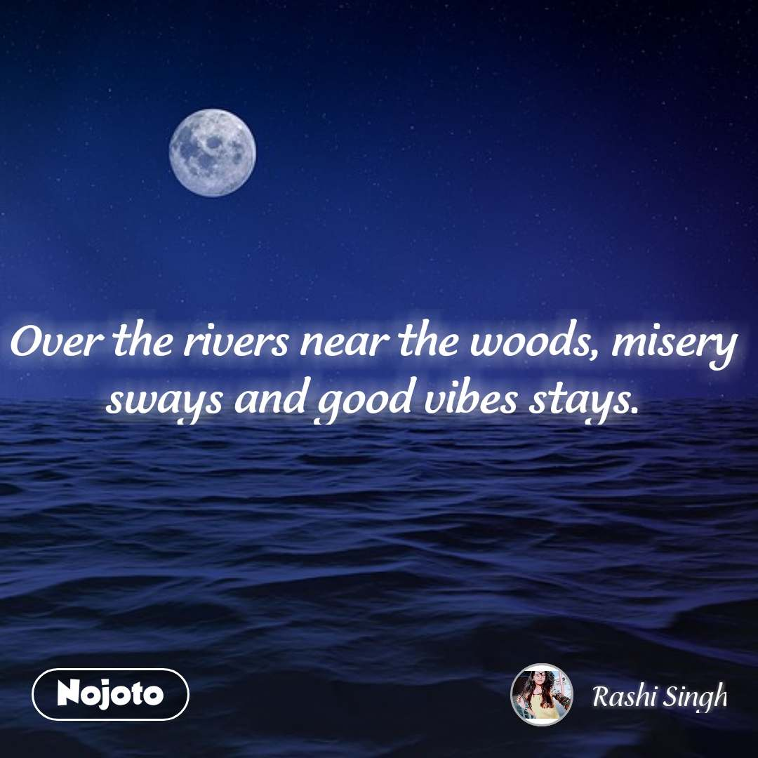 Over the rivers near the woods, misery sways and good vibes stays. #NojotoQuote