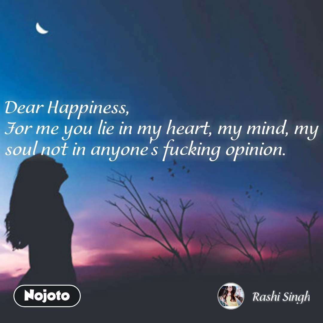 Dear Happiness,  For me you lie in my heart, my mind, my soul not in anyone's fucking opinion.  #NojotoQuote