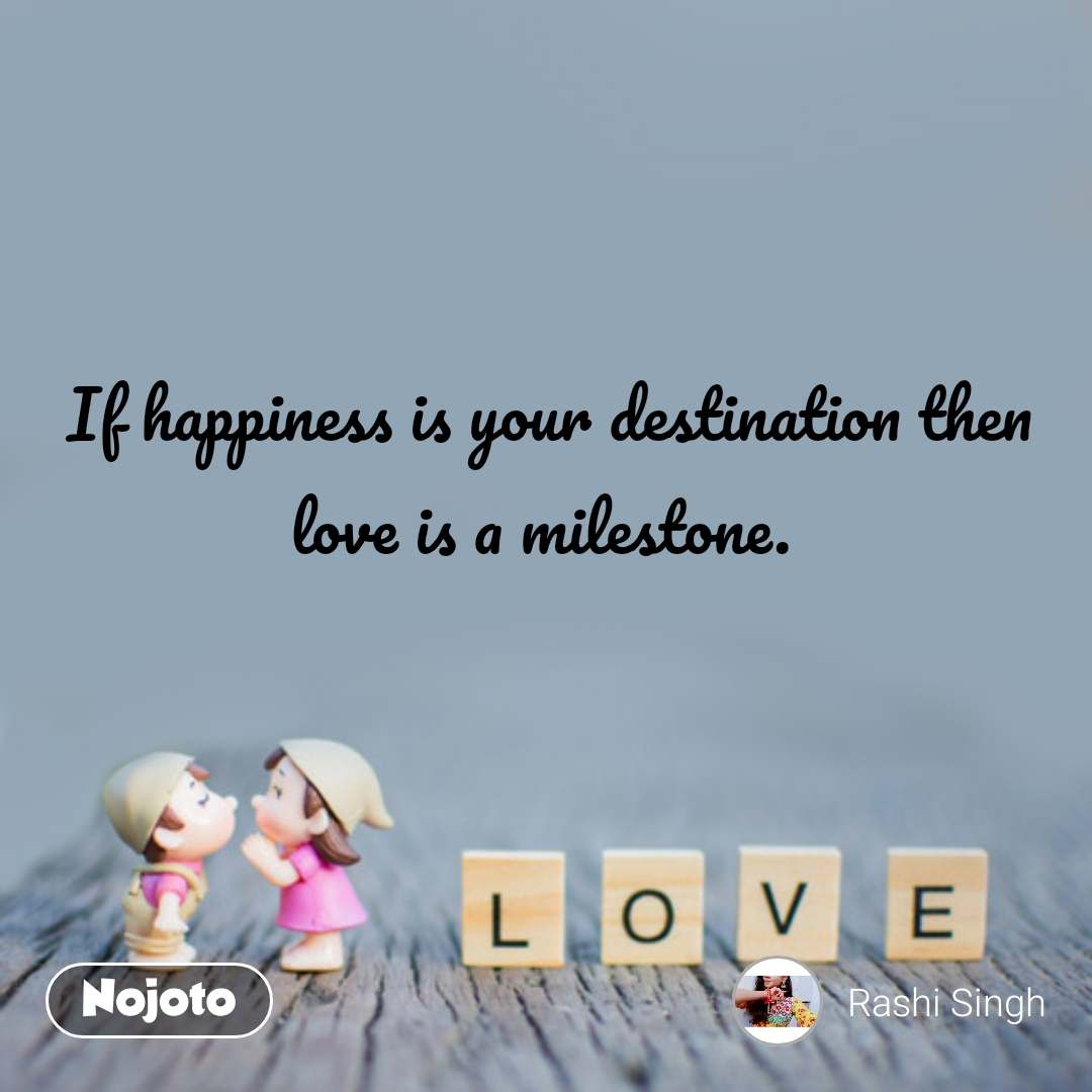 If happiness is your destination then love is a milestone.  #NojotoQuote
