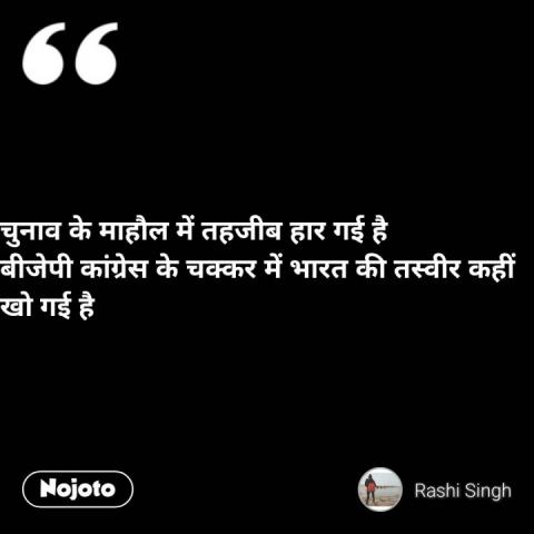 चुनाव के माहौल में तहजीब हार गई है  बीजेपी कांग्रेस के चक्कर में भारत की तस्वीर कहीं खो गई है #NojotoQuote