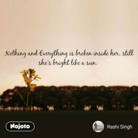 Nothing and Everything is broken inside her, still she's bright like a sun.