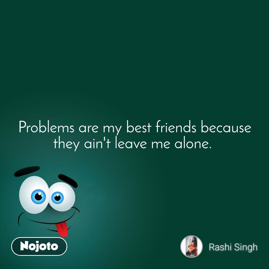 Problems are my best friends because they ain't leave me alone.