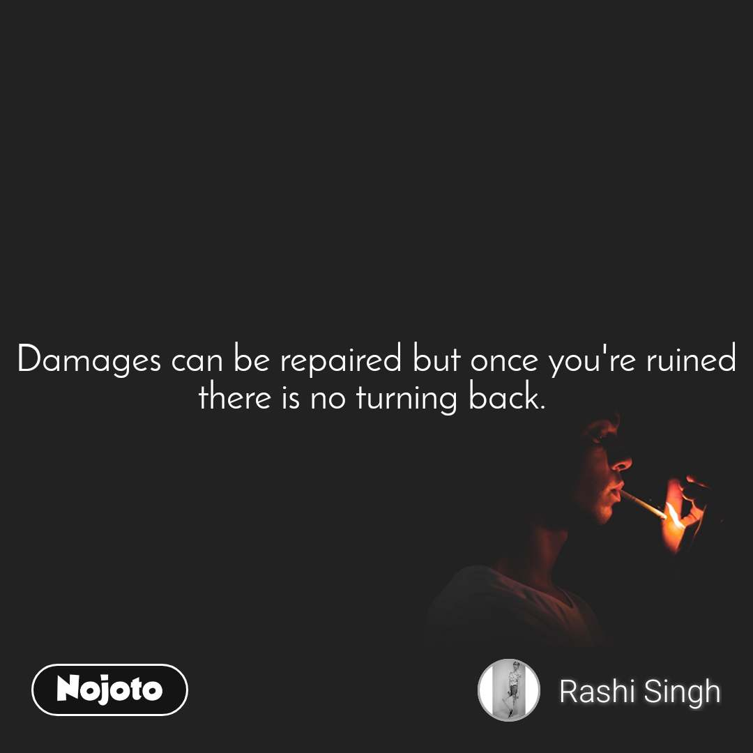 Damages can be repaired but once you're ruined there is no turning back.