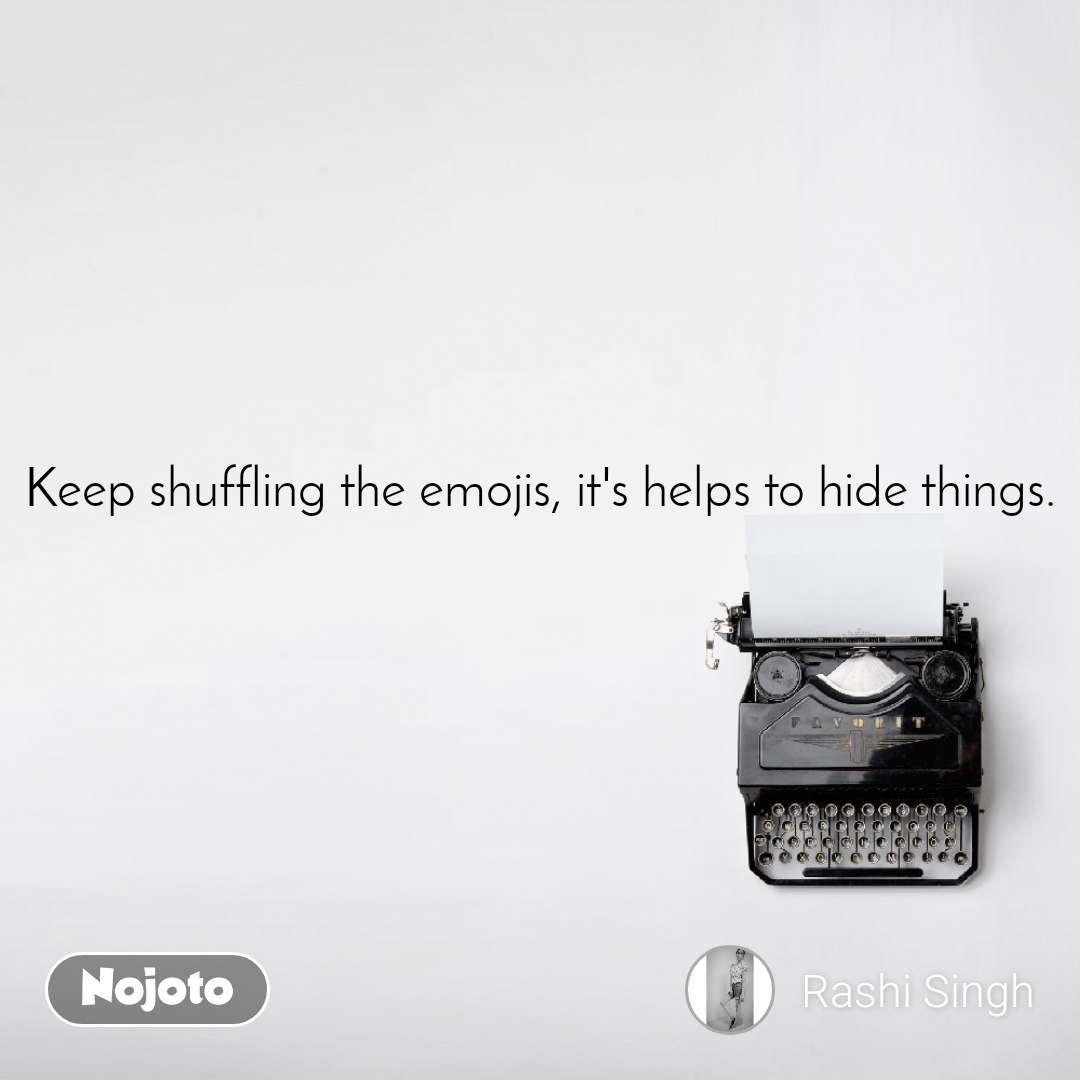 Keep shuffling the emojis, it's helps to hide things.