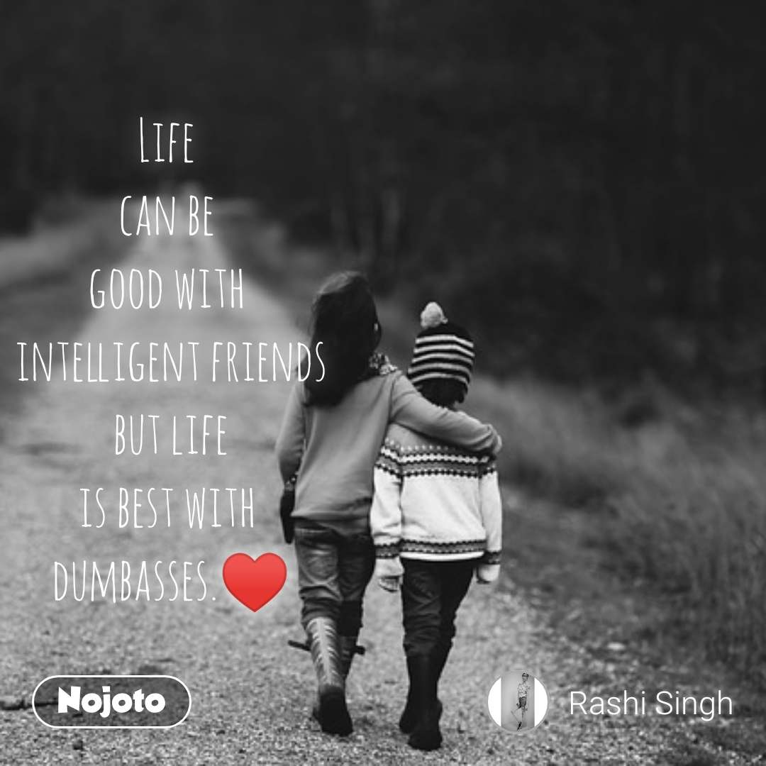 Life  can be  good with  intelligent friends  but life  is best with  dumbasses.♥️