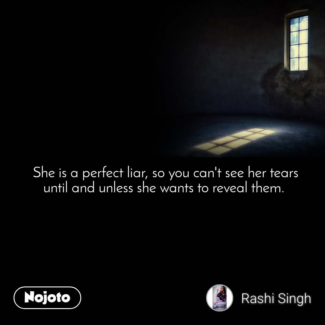 She is a perfect liar, so you can't see her tears until and unless she wants to reveal them.
