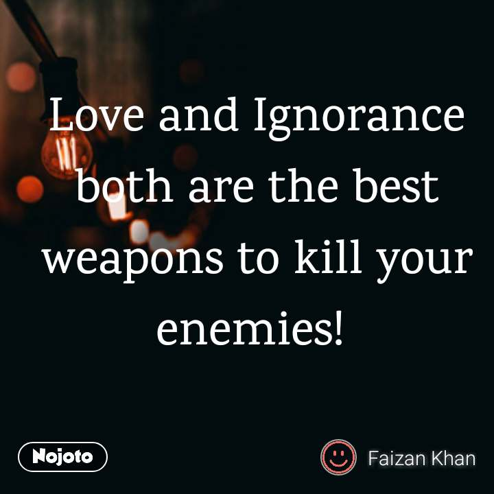 Love And Ignorance Both Are The Best Weapons To Kill Your Enemies