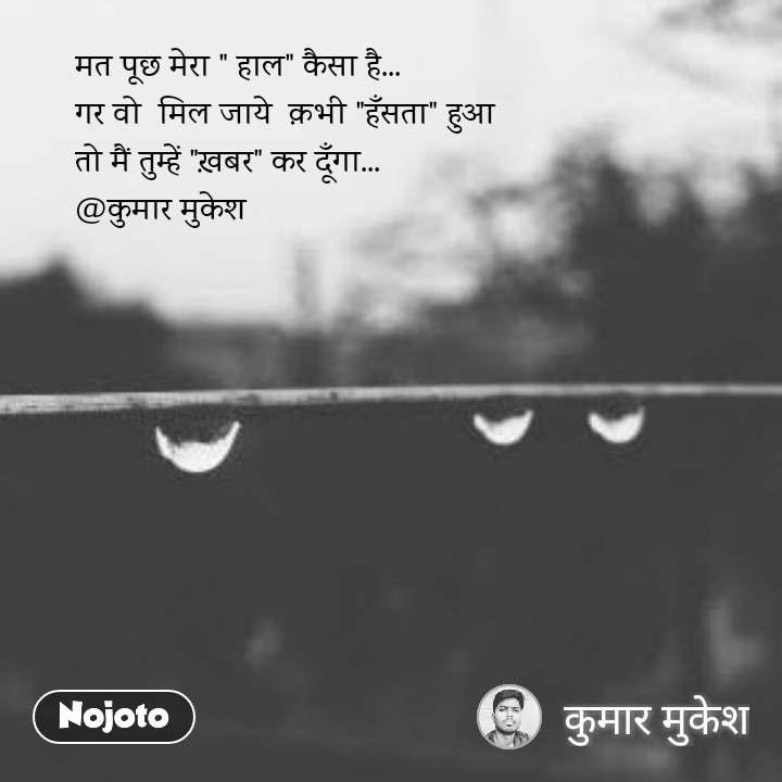 """मत पूछ मेरा """" हाल"""" कैसा है... गर वो  मिल जाये  क़भी """"हँसता"""" हुआ तो मैं तुम्हें """"ख़बर"""" कर दूँगा... @कुमार मुकेश"""