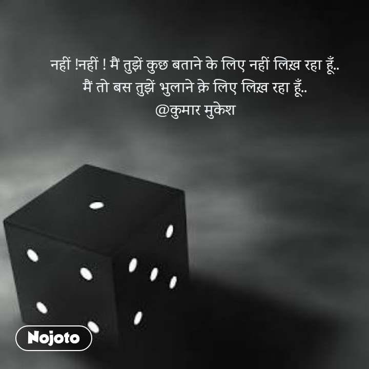 नहीं !नहीं ! मैं तुझें कुछ बताने के लिए नहीं लिख़ रहा हूँ.. मैं तो बस तुझें भुलाने क़े लिए लिख़ रहा हूँ.. @कुमार मुकेश