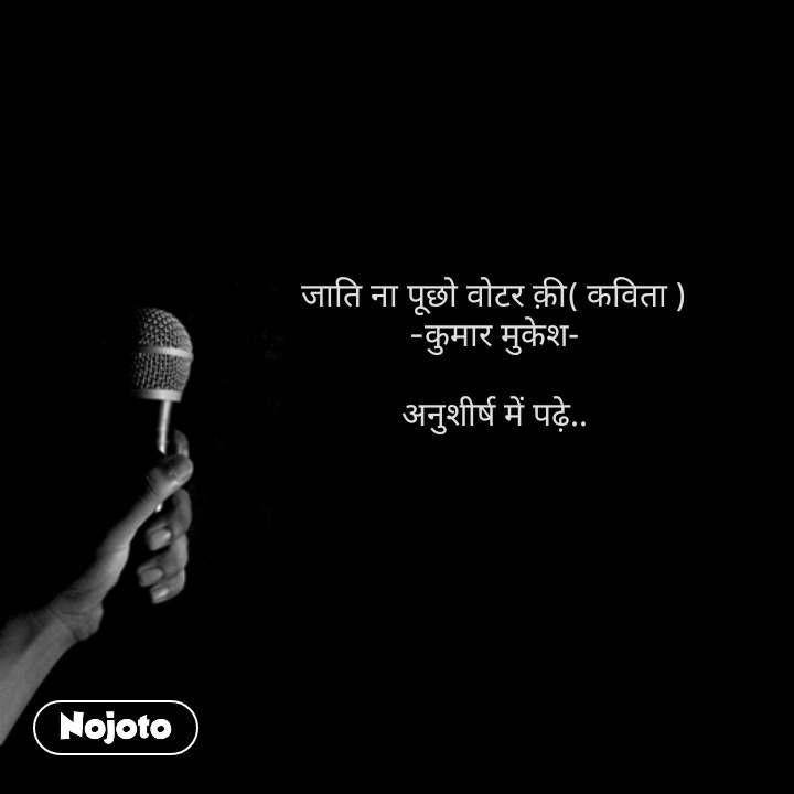 जाति ना पूछो वोटर क़ी( कविता ) -कुमार मुकेश-  अनुशीर्ष में पढ़े.. #NojotoQuote