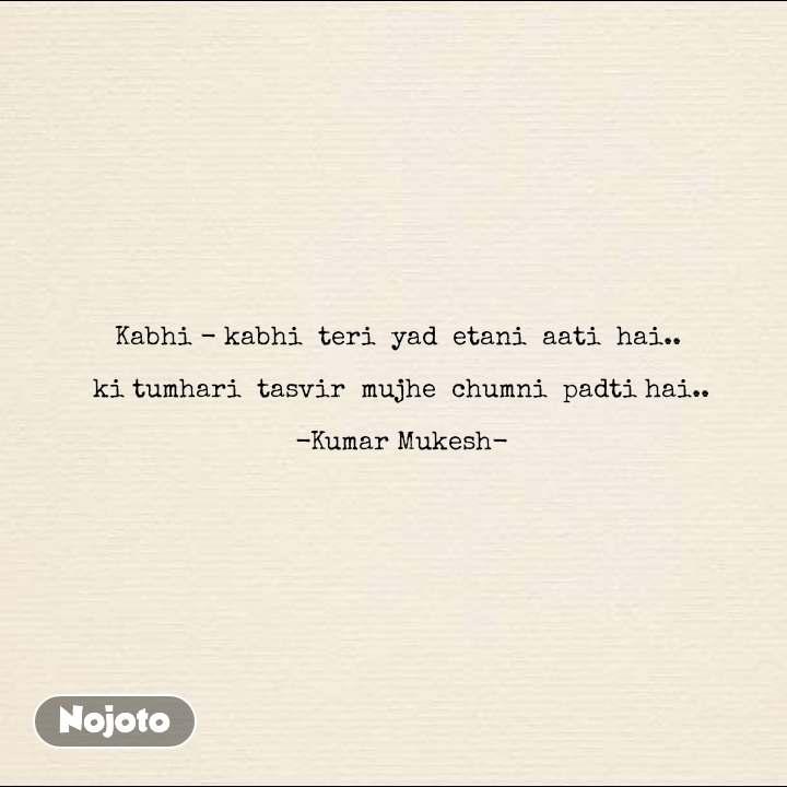 Kabhi - kabhi  teri  yad  etani  aati  hai..   ki tumhari  tasvir  mujhe  chumni  padti hai..  -Kumar Mukesh- #NojotoQuote