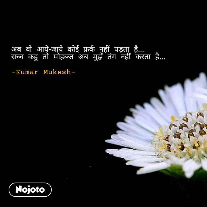 अब वो आये-जाये कोई फ़र्क नहीं पड़ता है... सच्च कहु तो मोहब्ब्त अब मुझें तंग नहीं करता है...  -Kumar Mukesh- #NojotoQuote