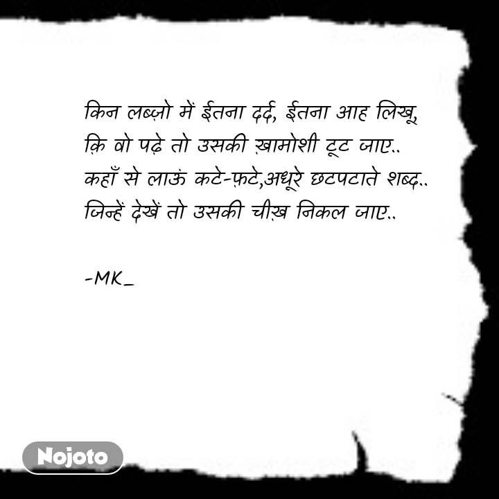 night quotes in hindi किन लब्ज़ो में ईतना दर्द, ईतना आह लिखू, क़ि वो पढ़े तो उसकी ख़ामोशी टूट जाए.. कहाँ से लाऊं कटे-फ़टे,अधूरे छटपटाते शब्द.. जिन्हें देखें तो उसकी चीख़ निकल जाए..  -MK_ #NojotoQuote