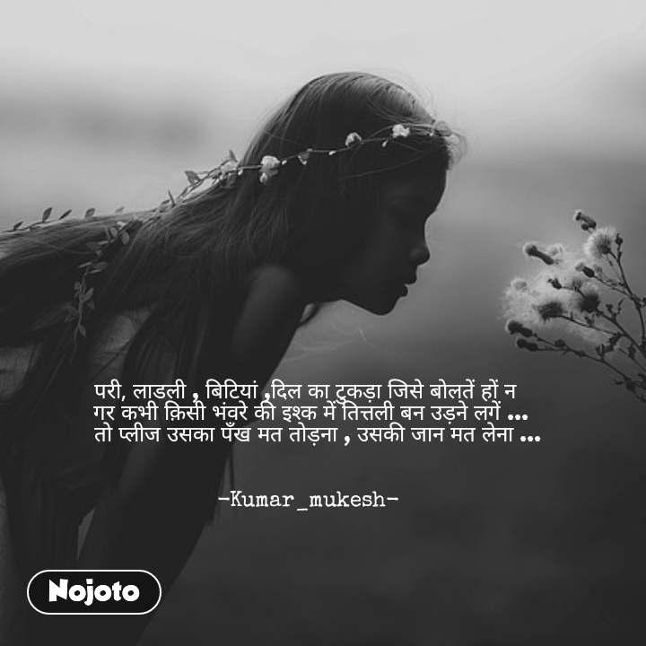 परी, लाडली , बिटियां ,दिल का टुकड़ा जिसे बोलतें हों न   गर कभी क़िसी भंवरे की इश्क में तित्तली बन उड़ने लगें ...    तो प्लीज उसका पँख मत तोड़ना , उसकी जान मत लेना ...   -Kumar_mukesh- #NojotoQuote