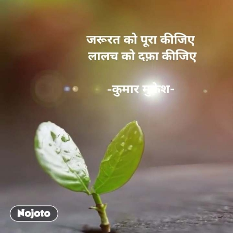 जरूरत को पूरा कीजिए  लालच को दफ़ा कीजिए  -कुमार मुकेश- #NojotoQuote