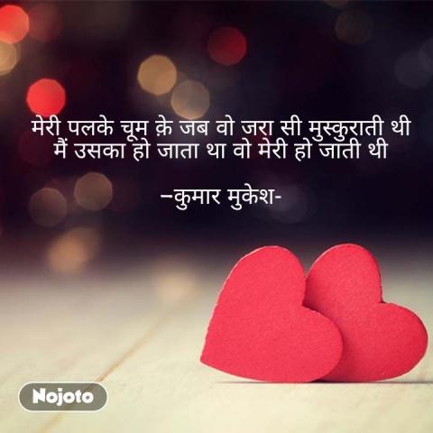 मेरी पलके चूम क़े जब वो जरा सी मुस्कुराती थी मैं उसका हो जाता था वो मेरी हो जाती थी  -कुमार मुकेश- #NojotoQuote
