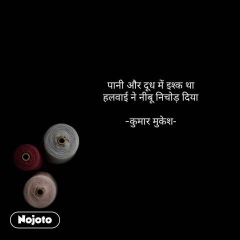 पानी और दूध में इश्क था हलवाई ने नीबू निचोड़ दिया  -कुमार मुकेश- #NojotoQuote