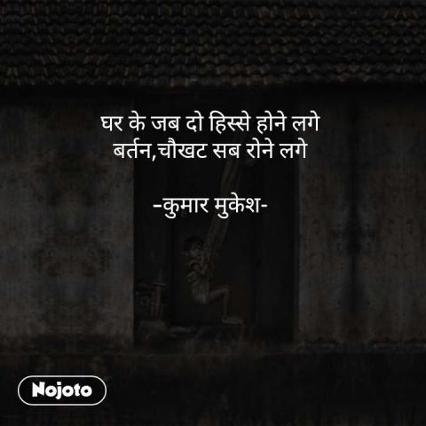 घर के जब दो हिस्से होने लगे बर्तन,चौखट सब रोने लगे  -कुमार मुकेश- #NojotoQuote