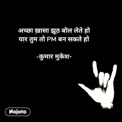 अच्छा ख़ासा झूठ बोल लेते हो यार तुम तो PM बन सकते हो  -कुमार मुकेश- #NojotoQuote