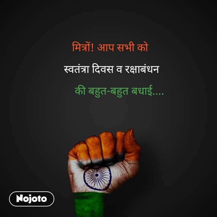 मित्रों! आप सभी को    स्वतंत्रा दिवस व रक्षाबंधन         की बहुत-बहुत बधाई....